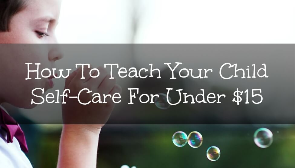 How To Teach Your Child Self-Care For Under $15