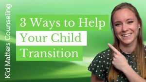 3 Ways to help your Child Transition - Kid Matters Counseling